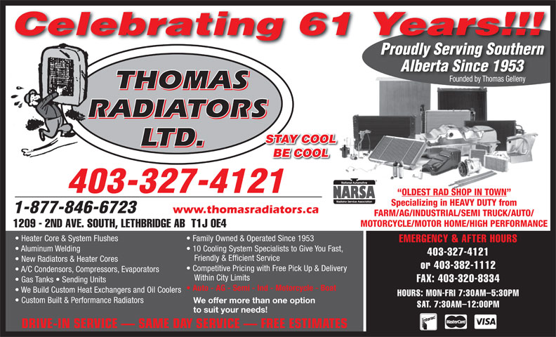 Thomas Radiators Ltd (403-327-4121) - Annonce illustrée======= - Celebrating 61 Years!!! Proudly Serving SouthernProudlyServingSouthern Alberta Since 1953 Founded by Thomas Gelleny THOMAS RADIATORS STAY COOL LTD. BE COOL 403-327-4121 OLDEST RAD SHOP IN TOWN Specializing in HEAVY DUTY from 1-877-846-6723 www.thomasradiators.ca FARM/AG/INDUSTRIAL/SEMI TRUCK/AUTO/ MOTORCYCLE/MOTOR HOME/HIGH PERFORMANCE 1209 - 2ND AVE. SOUTH, LETHBRIDGE AB  T1J 0E4 Family Owned & Operated Since 1953  Heater Core & System Flushes EMERGENCY & AFTER HOURS 10 Cooling System Specialists to Give You Fast,  Aluminum Welding 403-327-4121 Friendly & Efficient Service New Radiators & Heater Cores or 403-382-1112 Competitive Pricing with Free Pick Up & Delivery A/C Condensors, Compressors, Evaporators Within City Limits FAX: 403-320-8334 Gas Tanks   Sending Units Auto - AG - Semi - Ind - Motorcycle - Boat We Build Custom Heat Exchangers and Oil Coolers HOURS: MON-FRI 7:30AM-5:30PM Custom Built & Performance Radiators We offer more than one option SAT. 7:30AM-12:00PM to suit your needs! DRIVE-IN SERVICE   SAME DAY SERVICE   FREE ESTIMATES