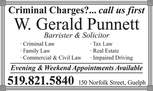 Punnett W Gerald (519-821-5840) - Annonce illustrée======= - Criminal Charges?... call us first W. Gerald Punnett Barrister & Solicitor · Criminal Law · Tax Law · Family Law · Real Estate · Commercial & Civil Law · Impaired Driving Evening & Weekend Appointments Available 150 Norfolk Street, Guelph 519.821.5840