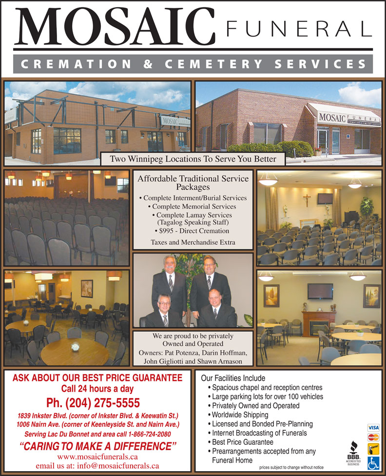 Mosaic Funeral Cremation & Cemetery Services (204-275-5555) - Annonce illustrée======= - Prearrangements accepted from any www.mosaicfunerals.ca Funeral Home prices subject to change without notice Two Winnipeg Locations To Serve You Better Affordable Traditional Service Packages Complete Interment/Burial Services Complete Memorial Services Complete Lamay Services (Tagalog Speaking Staff) $995 - Direct Cremation Taxes and Merchandise Extra We are proud to be privately Owned and Operated Owners: Pat Potenza, Darin Hoffman, John Gigliotti and Shawn Arnason Our Facilities Include ASK ABOUT OUR BEST PRICE GUARANTEE Spacious chapel and reception centres Call 24 hours a day Large parking lots for over 100 vehicles Ph. (204) 275-5555 Privately Owned and Operated Worldwide Shipping 1839 Inkster Blvd. (corner of Inkster Blvd. & Keewatin St.) Licensed and Bonded Pre-Planning 1006 Nairn Ave. (corner of Keenleyside St. and Nairn Ave.) Internet Broadcasting of Funerals Serving Lac Du Bonnet and area call 1-866-724-2080 Best Price Guarantee CARING TO MAKE A DIFFERENCE