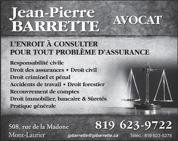 Jean-Pierre Barrette Avocat (819-623-9722) - Annonce illustrée======= - 819 623-9722 508, rue de la Madone Mont-LaurierM Téléc.: 819 623-5278 Jean-Pierre AVOCAT BARRETTE L ENROIT À CONSULTER POUR TOUT PROBLÈME D ASSURANCE Responsabilité civile Droit des assurances   Droit civil Droit criminel et pénal Accidents de travail   Droit forestier Recouvrement de comptes Droit immobilier, bancaire & Sûretés Pratique générale