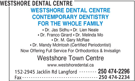 Westshore Dental Centre (250-474-2296) - Annonce illustrée======= - CONTEMPORARY DENTISTRY FOR THE WHOLE FAMILY Dr. Jas Sidhu   Dr. Lien Neale Dr. Franco Girard   Dr. Melinda Mo Dr. M. Gary McRae Dr. Mandy McIntosh (Certified Periodontist) Now Offering Full Service For Orthodontics & Invisalign Westshore Town Centre www.westshoredental.ca -------- 250 474-2296 152-2945 Jacklin Rd Langford ----------------------------------- 250 474-2234 Fax WESTSHORE DENTAL CENTRE CONTEMPORARY DENTISTRY FOR THE WHOLE FAMILY Dr. Jas Sidhu   Dr. Lien Neale Dr. Franco Girard   Dr. Melinda Mo Dr. M. Gary McRae Dr. Mandy McIntosh (Certified Periodontist) Now Offering Full Service For Orthodontics & Invisalign Westshore Town Centre www.westshoredental.ca -------- 250 474-2296 152-2945 Jacklin Rd Langford ----------------------------------- 250 474-2234 Fax WESTSHORE DENTAL CENTRE