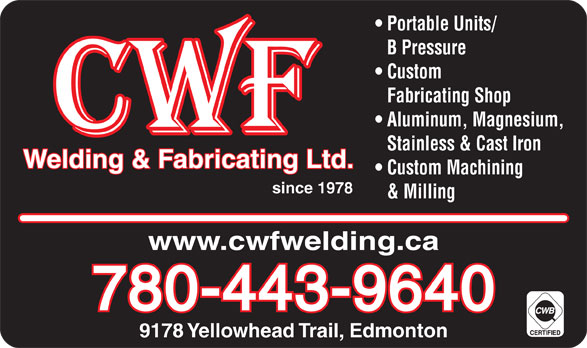 CWF Welding & Fabricating Ltd (780-471-4290) - Display Ad - Portable Units/ B Pressure Custom Fabricating Shop Aluminum, Magnesium, Stainless & Cast Iron Welding & Fabricating Ltd. Custom Machining since 1978 & Milling www.cwfwelding.ca 780-443-9640 9178 Yellowhead Trail, Edmonton Portable Units/ B Pressure Custom Fabricating Shop Aluminum, Magnesium, Stainless & Cast Iron Welding & Fabricating Ltd. Custom Machining since 1978 & Milling www.cwfwelding.ca 780-443-9640 9178 Yellowhead Trail, Edmonton