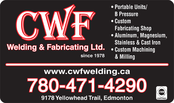 CWF Welding & Fabricating Ltd (780-471-4290) - Display Ad - 9178 Yellowhead Trail, Edmonton Portable Units/ B Pressure Custom Fabricating Shop Aluminum, Magnesium, Stainless & Cast Iron Welding & Fabricating Ltd. Custom Machining since 1978 & Milling www.cwfwelding.ca 780-471-4290 9178 Yellowhead Trail, Edmonton Portable Units/ B Pressure Custom Fabricating Shop Aluminum, Magnesium, Stainless & Cast Iron Welding & Fabricating Ltd. Custom Machining since 1978 & Milling www.cwfwelding.ca 780-471-4290