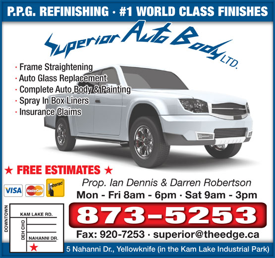 Superior Auto Body (867-873-5253) - Annonce illustrée======= - Prop. Ian Dennis & Darren Robertson P.P.G. REFINISHING · #1 WORLD CLASS FINISHESP.P.G. REFINISHING · #1 WORLD CLASS FINISHES · Frame Straightening · Auto Glass Replacement · Complete Auto Body & Painting · Spray In Box Liners · Insurance Claims FREE ESTIMATES Mon - Fri 8am - 6pm · Sat 9am - 3pmMon - Fri 8am - 6pm · Sat 9am - 3pm 873-5253 5 Nahanni Dr., Yellowknife (in the Kam Lake Industrial Park)5 Nahanni Dr., Yellowknife (in the Kam Lake Industrial Park)
