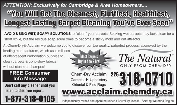 Chem-Dry Acclaim (519-650-0077) - Annonce illustrée======= - ATTENTION: Exclusively for Cambridge & Area Homeowners.... You Will Get The Cleanest, Fluffiest, Healthiest, Longest Lasting Carpet Cleaning You ve Ever Seen AVOID USING WET, SOAPY SOLUTIONS to  clean  your carpets. Soaking wet carpets may look clean for a short while, but the residue soap scum dries to become a sticky mold and dirt attractor. At Chem-Dry  Acclaim we welcome you to discover our top quality, patented process, approved by the leading manufacturers, which uses millions of effervescent carbonation bubbles to Most Carpets clean carpets & upholstery fabrics Dry In 1 to 2 hrs! without steam or shampoo! Chem-Dry AcclaimChem-Dry Acclaim 226226 Carpets Upholstery 318-0710 Oriental & Fine RugsOriental & Fine Rugs Don t call any cleaner until you listen to this free report: www.acclaim.chemdry.ca 1-877-318-0105 Independently owned and operated under a ChemDry license.  Serving Waterloo Region