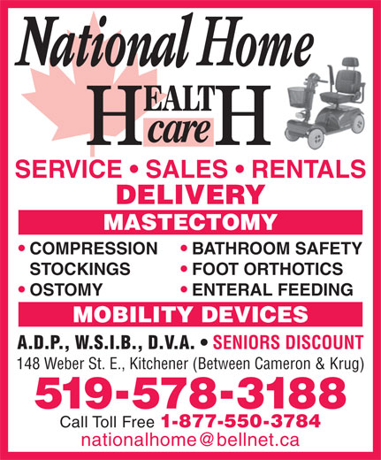 National Home Health Care (519-578-3188) - Display Ad - STOCKINGS FOOT ORTHOTICS OSTOMY ENTERAL FEEDING MOBILITY DEVICES A.D.P., W.S.I.B., D.V.A. SENIORS DISCOUNT 148 Weber St. E., Kitchener (Between Cameron & Krug) 5195783188 Call Toll Free 1-877-550-3784 BATHROOM SAFETY SERVICE   SALES   RENTALS DELIVERY MASTECTOMY COMPRESSION
