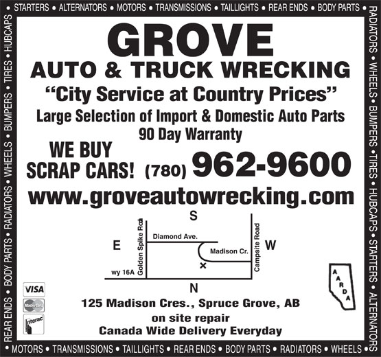Grove Auto & Truck Parts Ltd (780-962-9600) - Display Ad - on site repair Canada Wide Delivery Everyday GROVE AUTO & TRUCK WRECKING City Service at Country Prices Large Selection of Import & Domestic Auto Parts 90 Day Warranty WE BUY (780) 962-9600 SCRAP CARS! www.groveautowrecking.com WE 125 Madison Cres., Spruce Grove, AB