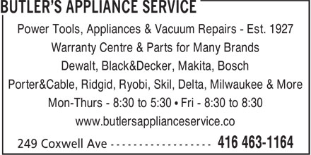 Butler's Appliance Service (416-463-1164) - Display Ad - Power Tools, Appliances & Vacuum Repairs - Est. 1927 Warranty Centre & Parts for Many Brands Dewalt, Black&Decker, Makita, Bosch Porter&Cable, Ridgid, Ryobi, Skil, Delta, Milwaukee & More Mon-Thurs - 8:30 to 5:30 • Fri - 8:30 to 8:30 www.butlersapplianceservice.co
