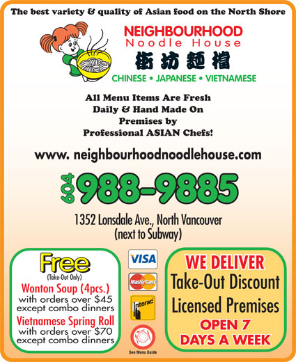 Neighbourhood Noodle House (604-988-9885) - Display Ad - The best variety & quality of Asian food on the North Shore NEIGHBOURHOOD Noodle House CHINESE   JAPANESE   VIETNAMESE All Menu Items Are Fresh Daily & Hand Made On Premises by Professional ASIAN Chefs! www. neighbourhoodnoodlehouse.com 988-9885 604 1352 Lonsdale Ave., North Vancouver (next to Subway) WE DELIVER Free (Take-Out Only) Take-Out Discount Wonton Soup (4pcs.) with orders over $45 except combo dinners Licensed Premises Vietnamese Spring Roll OPEN 7 with orders over $70 except combo dinners DAYS A WEEK