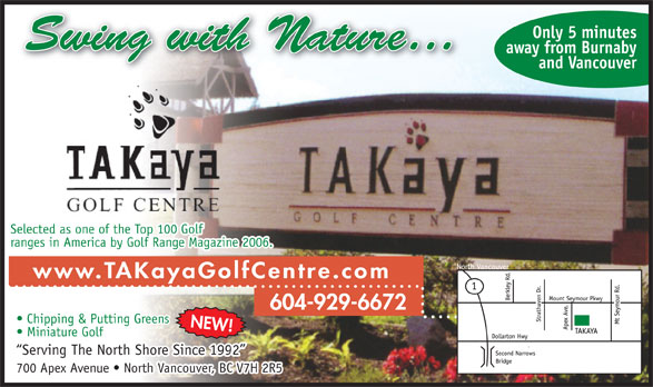 Takaya Golf Centre (604-929-6672) - Annonce illustrée======= - Only 5 minutes away from Burnaby and Vancouver Selected as one of the Top 100 Golf ranges in America by Golf Range Magazine 2006. www.TAKayaGolfCentre.com 604-929-6672 Chipping & Putting Greens NEW! Miniature Golf Serving The North Shore Since 1992 700 Apex Avenue   North Vancouver, BC V7H 2R5