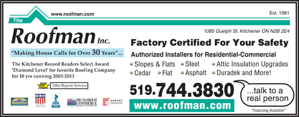 The Roofman Inc (519-744-3830) - Display Ad - www.roofman.com Financing Available Est. 1981 www.roofman.com 1085 Guelph St. Kitchener ON N2B 2E4 Factory Certified For Your Safety Making House Calls for Over 30 Years ... Authorized Installers for Residential-Commercial The Kitchener Record Readers Select Award Steel Attic Insulation Upgrades Slopes & Flats 'Diamond Level' for favorite Roofing Company Asphalt Duradek and More! Cedar      Flat 24hr Repair Service ...talk to a 519. 744.3830 real person THE CHAMBER OF TM FACTORY certified COMMERCE WEATHER STOPPER ROOFING CONTRACTOR National Roofing OF KITCHENER & WATERLOO Contractors Association for 10 yrs running 2003-2013