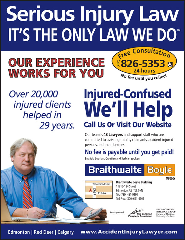 Braithwaite Boyle Accident Injury Law (780-826-5353) - Display Ad - Free Consultation24 h (780) ours No fee untilyou collect826-5353 20,000 Injured-Confused We ll Help Call Us Or Visit Our Website 29 Our team is 48 Lawyers and support staff who are committed to assisting fatality claimants, accident injured persons and their families. No fee is payable until you get paid! English, Bosnian, Croatian and Serbian spoken Braithwaite Boyle Building Yellowhead Trail 124 St 11816-124 Street Edmonton, AB  T5L 0M3 118 Ave Tel: (780) 451-9191 Toll Free: (800) 661-4902 Proud sponsor of:
