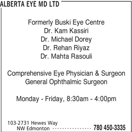 Alberta Eye MD Ltd (780-450-3335) - Display Ad - ALBERTA EYE MD LTD Formerly Buski Eye Centre Dr. Kam Kassiri Dr. Michael Dorey Dr. Rehan Riyaz Dr. Mahta Rasouli Comprehensive Eye Physician & Surgeon General Ophthalmic Surgeon Monday - Friday, 8:30am - 4:00pm 103-2731 Hewes Way ---------------- 780 450-3335 NW Edmonton