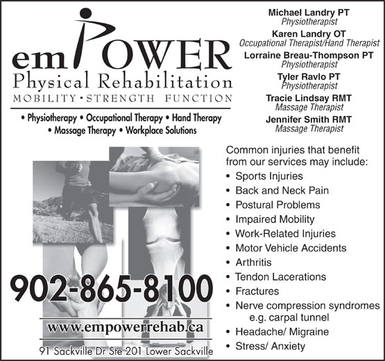 Empower Physical Rehabilitation Inc (902-865-8100) - Display Ad - Michael Landry PT Physiotherapist Karen Landry OT Occupational Therapist/Hand Therapist Lorraine Breau-Thompson PT Physiotherapist Tyler Ravlo PT Physiotherapist Tracie Lindsay RMT Massage Therapist Jennifer Smith RMT Massage Therapist Common injuries that benefit from our services may include: Sports Injuries Back and Neck Pain Postural Problems Impaired Mobility Work-Related Injuries Motor Vehicle Accidents Arthritis Tendon Lacerations Fractures Nerve compression syndromes e.g. carpal tunnel Headache/ Migraine Stress/ Anxiety 91 Sackville Dr Ste 201 Lower Sackville91 Sackville Dr Ste 201 Lower Sackville Michael Landry PT Physiotherapist Karen Landry OT Occupational Therapist/Hand Therapist Lorraine Breau-Thompson PT Physiotherapist Tyler Ravlo PT Physiotherapist Tracie Lindsay RMT Massage Therapist Jennifer Smith RMT Massage Therapist Common injuries that benefit from our services may include: Sports Injuries Back and Neck Pain Postural Problems Impaired Mobility Work-Related Injuries Motor Vehicle Accidents Arthritis Tendon Lacerations Fractures Nerve compression syndromes e.g. carpal tunnel Headache/ Migraine Stress/ Anxiety 91 Sackville Dr Ste 201 Lower Sackville91 Sackville Dr Ste 201 Lower Sackville