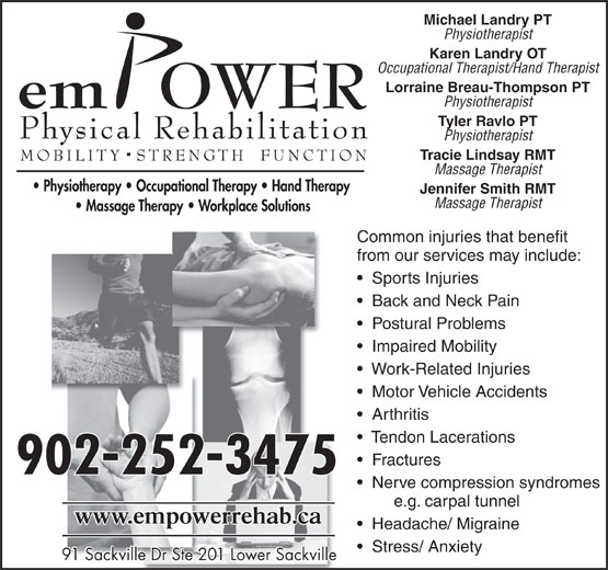 Empower Physical Rehabilitation Inc (902-865-8100) - Display Ad - Back and Neck Pain Postural Problems Impaired Mobility Work-Related Injuries Motor Vehicle Accidents Arthritis Tendon Lacerations Fractures 902-252-3475 Nerve compression syndromes e.g. carpal tunnel Headache/ Migraine Stress/ Anxiety 91 Sackville Dr Ste 201 Lower Sackville91 Sackville Dr Ste 201 Lower Sackville Michael Landry PT Physiotherapist Karen Landry OT Occupational Therapist/Hand Therapist Lorraine Breau-Thompson PT Physiotherapist Tyler Ravlo PT Physiotherapist Tracie Lindsay RMT Massage Therapist Jennifer Smith RMT Massage Therapist Common injuries that benefit from our services may include: Sports Injuries