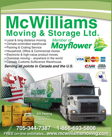 McWilliams Moving & Storage Ltd (705-743-4597) - Display Ad - Local & long-distance moving Climate-controlled warehouse Packing & Crating Service Household, Office & Commercial moves Electronic & high-value product moves Overseas moving - anywhere in the world Canada Customs Sufferance Warehouse Serrvinng alll ppoints in s Canadaand theU.S. DIY Packing Purchase the materials the pros use! 705-344-7387    1-866-693-5808 www.mcwilliamsmoving.comw FREE on-line estimates... wmcwilliamsmoving on-line mates.esti