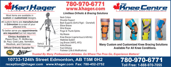 Karl Hager Limb & Brace (780-452-5771) - Annonce illustrée======= - 780-970-6771 www.khager.com Limitless Orthotic & Bracing Solutions Most items are available in Neck Collars custom or customized designs. Shoulder Support All custom items are manufactured Back Supports (Soft & Rigid -  Clamshell) in 780-970-6771 www.khager.com Limitless Orthotic & Bracing Solutions Most items are available in Neck Collars custom or customized designs. Shoulder Support All custom items are manufactured Back Supports (Soft & Rigid -  Clamshell) in Edmonton to a cast of your Elbow Braces affected limb. Wrist Braces To better serve you appointments Finger & Thumb Splints are requested but not required. Hip Braces Clinics Available In: Knee Braces (Ligamentous & Arthritic) Peace River, Ft. McMurray, WalkAide System St. Paul, Cold Lake, Vermilion, Leg Braces (KAFO, AFO) Various Westlock, and Camrose Many Custom and Customized Knee Bracing Solutions Ankle Braces Viscosupplements Official Orthotic Supplier To: Foot Orthotics Available For All Knee Conditions. Footwear (Lifts & Modifications) Trusted By Many Professional Athletes. Go Where The Pros Go, Experience Matters! Edmonton to a cast of your Elbow Braces affected limb. Wrist Braces To better serve you appointments Finger & Thumb Splints are requested but not required. Hip Braces Clinics Available In: Knee Braces (Ligamentous & Arthritic) Peace River, Ft. McMurray, WalkAide System St. Paul, Cold Lake, Vermilion, Leg Braces (KAFO, AFO) Various Westlock, and Camrose Many Custom and Customized Knee Bracing Solutions Ankle Braces Viscosupplements Official Orthotic Supplier To: Foot Orthotics Available For All Knee Conditions. Footwear (Lifts & Modifications) Trusted By Many Professional Athletes. Go Where The Pros Go, Experience Matters!