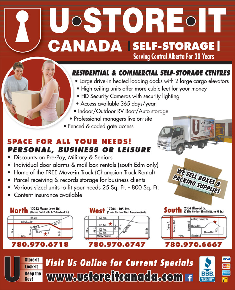 U Store It Canada (780-469-7867) - Display Ad - SELF-STORAGE SELF-STORAGE Serving Central Alberta For 30 Years RESIDENTIAL & COMMERCIAL SELF-STORAGE CENTRESRE Large drive-in heated loading docks with 2 large cargo elevators High ceiling units offer more cubic feet for your money HD Security Cameras with security lighting Access available 365 days/year Indoor/Outdoor RV Boat/Auto storage Professional managers live on-site Fenced & coded gate access SPACE FOR ALL YOUR NEEDS! PERSONAL, BUSINESS OR LEISURE Discounts on Pre-Pay, Military & Seniors Individual door alarms & mail box rentals (south Edm only) WE SELL BOXES & Home of the FREE Move-in Truck (Champion Truck Rental) PACKING SUPPLIES Parcel receiving & records storage for business clients Various sized units to fit your needs 25 Sq. Ft. - 800 Sq. Ft. Content insurance available 2304 Ellwood Dr. 2304 Ellwood Dr. 12243 Mount Lawn Rd. 17204 - 105 Ave. (2 Blks North of Ellerslie Rd. on 91 St.)(2 Blks North of Ellerslie Rd. on 91 St.) SouthSouth North (Wayne Gretzky Dr. & Yellowhead Tr.) West (5 min. North of West Edmonton Mall) 107 Ave. 127 Ave. Anthony Henday Dr. Yellowhead Tr. ood Dr. Calgary Tr. 172 St. 170 St.Mayfield Rd. 103 Ave. Parsons Rd. Gateway Blvd. 91 St.Ellw 82 St. Ellwood Rd. 184 St. 178 St. 102 Ave. 156 St.105 Ave. Wayne124 Ave.Fort Rd.Gretzky Dr.118 Ave. 780.474.4718 66 St. 9 Ave. Ellerslie Rd. Stoney Plain Rd. 780.970.6747780.970.6718 780.970.6667 StoreIt Visit Us Online for Current Specials LockIt Keep the Key! www.ustoreitcanada.com Serving Central Alberta For 30 Years RESIDENTIAL & COMMERCIAL SELF-STORAGE CENTRESRE Large drive-in heated loading docks with 2 large cargo elevators High ceiling units offer more cubic feet for your money HD Security Cameras with security lighting Access available 365 days/year Indoor/Outdoor RV Boat/Auto storage Professional managers live on-site Fenced & coded gate access SPACE FOR ALL YOUR NEEDS! PERSONAL, BUSINESS OR LEISURE Discounts on Pre-Pay, Military & Seniors Individual door alarms & mail box rentals (south Edm only) WE SELL BOXES & Home of the FREE Move-in Truck (Champion Truck Rental) PACKING SUPPLIES Parcel receiving & records storage for business clients Various sized units to fit your needs 25 Sq. Ft. - 800 Sq. Ft. Content insurance available 2304 Ellwood Dr. 2304 Ellwood Dr. 12243 Mount Lawn Rd. 17204 - 105 Ave. (2 Blks North of Ellerslie Rd. on 91 St.)(2 Blks North of Ellerslie Rd. on 91 St.) SouthSouth North (Wayne Gretzky Dr. & Yellowhead Tr.) West (5 min. North of West Edmonton Mall) 107 Ave. 127 Ave. Anthony Henday Dr. Yellowhead Tr. ood Dr. Calgary Tr. 172 St. 170 St.Mayfield Rd. 103 Ave. Parsons Rd. Gateway Blvd. 91 St.Ellw 82 St. Ellwood Rd. 184 St. 178 St. 102 Ave. 156 St.105 Ave. Wayne124 Ave.Fort Rd.Gretzky Dr.118 Ave. 780.474.4718 66 St. 9 Ave. Ellerslie Rd. Stoney Plain Rd. 780.970.6747780.970.6718 780.970.6667 StoreIt Visit Us Online for Current Specials LockIt Keep the Key! www.ustoreitcanada.com