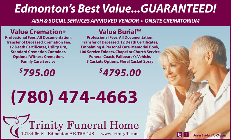 Trinity Funeral Home Ltd (780-474-4663) - Annonce illustrée======= - Edmonton s Best Value...GUARANTEED! AISH & SOCIAL SERVICES APPROVED VENDOR    ONSITE CREMATORIUM Value Cremation Value Burial Professional Fees, All Documentation, Transfer of Deceased, Cremation Fee, Transfer of Deceased, 12 Death Certificates, 12 Death Certificates, Utility Urn, Embalming & Personal Care, Memorial Book, Standard Cremation Container, 100 Service Folders, Chapel or Church Service, Optional Witness Cremation, Funeral Coach, Pallbearer s Vehicle, Family Care Service 3 Caskets Options, Floral Casket Spray 795.00 4795.00 (780) 474-4663 12134-66 ST Edmonton AB T5B 1J8 www.trinityfh.com Prices Subject To Change Edmonton s Best Value...GUARANTEED! AISH & SOCIAL SERVICES APPROVED VENDOR    ONSITE CREMATORIUM Value Cremation Value Burial Professional Fees, All Documentation, Transfer of Deceased, Cremation Fee, Transfer of Deceased, 12 Death Certificates, 12 Death Certificates, Utility Urn, Embalming & Personal Care, Memorial Book, Standard Cremation Container, 100 Service Folders, Chapel or Church Service, Optional Witness Cremation, Funeral Coach, Pallbearer s Vehicle, Family Care Service 3 Caskets Options, Floral Casket Spray 795.00 4795.00 (780) 474-4663 12134-66 ST Edmonton AB T5B 1J8 www.trinityfh.com Prices Subject To Change