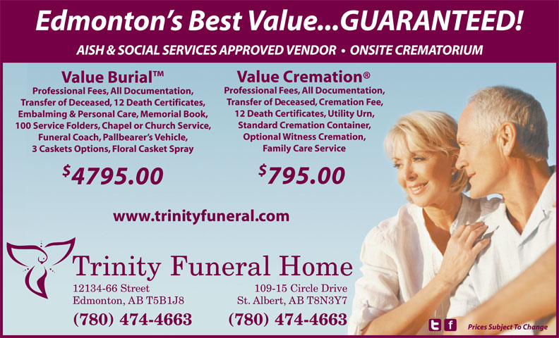 Trinity Funeral Home Ltd (780-474-4663) - Annonce illustrée======= - St. Albert, AB T8N3Y7 (780) 474-4663 Prices Subject To Change Edmonton s Best Value...GUARANTEED! AISH & SOCIAL SERVICES APPROVED VENDOR    ONSITE CREMATORIUM Value Cremation Value Burial Professional Fees, All Documentation, Transfer of Deceased, Cremation Fee, Transfer of Deceased, 12 Death Certificates, 12 Death Certificates, Utility Urn, Embalming & Personal Care, Memorial Book, Standard Cremation Container, 100 Service Folders, Chapel or Church Service, Optional Witness Cremation, Funeral Coach, Pallbearer s Vehicle, Family Care Service 3 Caskets Options, Floral Casket Spray 795.00 4795.00 www.trinityfuneral.com 12134-66 Street 109-15 Circle Drive Edmonton, AB T5B1J8 St. Albert, AB T8N3Y7 (780) 474-4663 Prices Subject To Change Edmonton s Best Value...GUARANTEED! AISH & SOCIAL SERVICES APPROVED VENDOR    ONSITE CREMATORIUM Value Cremation Value Burial Professional Fees, All Documentation, Transfer of Deceased, Cremation Fee, Transfer of Deceased, 12 Death Certificates, 12 Death Certificates, Utility Urn, Embalming & Personal Care, Memorial Book, Standard Cremation Container, 100 Service Folders, Chapel or Church Service, Optional Witness Cremation, Funeral Coach, Pallbearer s Vehicle, Family Care Service 3 Caskets Options, Floral Casket Spray 795.00 4795.00 www.trinityfuneral.com 12134-66 Street 109-15 Circle Drive Edmonton, AB T5B1J8