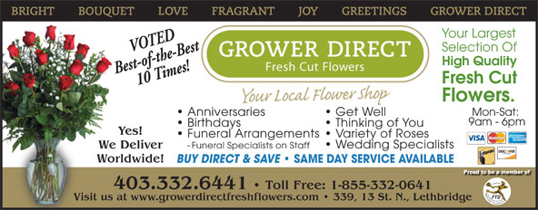 Grower Direct (403-320-1099) - Display Ad - Your Largest VOTED Selection Of High Quality Best-of-the-Best 10 Times! Fresh Cut Flowers. Mon-Sat: Anniversaries Get Well 9am - 6pm Birthdays Thinking of You Yes! Funeral Arrangements  Variety of Roses - Funeral Specialists on Staff  Wedding Specialists We Deliver Worldwide! BUY DIRECT & SAVE SAME DAY SERVICE AVAILABLE 403.332.6441   Toll Free: 1-855-332-0641 Visit us at www.growerdirectfreshflowers.com   339, 13 St. N., LethbridgeVisit us