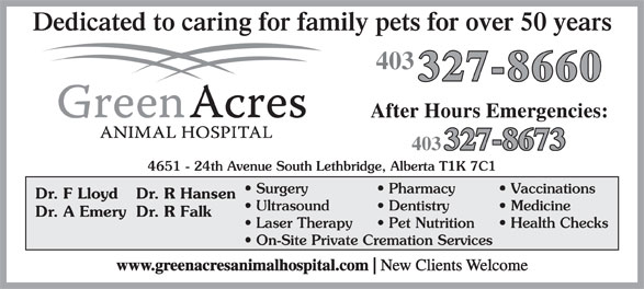 Green Acres Animal Hospital (403-327-8660) - Display Ad - Dedicated to caring for family pets for over 50 years 403 4651 - 24th Avenue South Lethbridge, Alberta T1K 7C1 Surgery Pharmacy Vaccinations Dr. F Lloyd Dr. R Hansen Ultrasound Dentistry Medicine Dr. A EmeryDr. R Falk Laser Therapy Pet Nutrition Health Checks On-Site Private Cremation Services www.greenacresanimalhospital.com New Clients Welcome