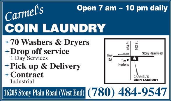 Carmel's Coin Laundry (780-484-9547) - Annonce illustrée======= - Open 7 am ~ 10 pm daily Carmel'sCarmel's COIN LAUNDRY 70 Washers & Dryers 163 St. 162 St.one way Drop off service Stony Plain Road Hwy 1 Day Services 16A Tim Hortons Pick up & Delivery Contract CARMEL S COIN LAUNDRY Industrial 16205 Stony Plain Road (West End) (780) 484-9547