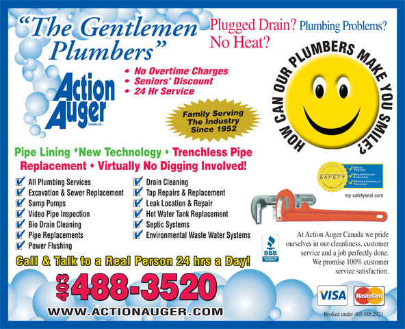 Action Auger Canada Inc (403-488-2921) - Display Ad - 24 Hr Service Family Serving The IndustrySince 1952 HOWCANOURPLUMBERSMAKEYOUSMILE? Pipe Lining *New Technology   Trenchless Pipe Replacement   Virtually No Digging Involved! All Plumbing Services Drain Cleaning Excavation & Sewer Replacement Tap Repairs & Replacement my safetyseal.com Sump Pumps Leak Location & Repair Video Pipe Inspection Hot Water Tank Replacement Bio Drain Cleaning Septic Systems At Action Auger Canada we pride Pipe Replacements Environmental Waste Water Systems ourselves in our cleanliness, customer Power Flushing We promise 100% customer Call & Talk to a Real Person 24 hrs a Day! service satisfaction. 8-3520 403 40340348 WWW.ACTIONAUGER.COM Booked under 403.488.2921 service and a job perfectly done. Plugged Drain? Plumbing Problems? The Gentlemen No Heat? Plumbers No Overtime Charges Seniors' Discount