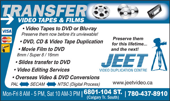 Jeet Video Productions (780-437-8910) - Display Ad - RTRANSFER TRANSFE VIDEO TAPES & FILMS VIDEO DUPLICATION CENTRE www.jeetvideo.ca (Calgary Tr. South) RTRANSFER TRANSFE VIDEO TAPES & FILMS VIDEO DUPLICATION CENTRE www.jeetvideo.ca (Calgary Tr. South)