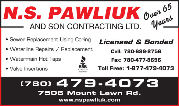 N S Pawliuk & Son Contracting Ltd (780-479-4073) - Display Ad - N.S. PAWLIUK Over 65Years AND SON CONTRACTING LTD. Sewer Replacement Using Coring Licensed & Bonded Waterline Repairs / Replacement Cell: 780-699-2756 Watermain Hot Taps Fax: 780-477-8696 Toll Free: 1-877-479-4073 Valve Insertions (780) 479-4073 7506 Mount Lawn Rd. www.nspawliuk.com
