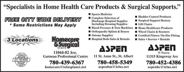 Aspen Healthcare (780-458-5349) - Annonce illustrée======= - Specialists in Home Health Care Products & Surgical Supports. Sports Medicine Bladder Control Products Complete Selection of Surgical Support Hosiery FREE CITY WIDE DELIVERY Discharge Hospital Supplies Including Dressing Supplies Lift Chairs * Some Restrictions May Apply Blood Pressure & Tens Machines Home Healthcare Products Orthopaedic Splints & Braces Wheel Chairs & Scooters Ostomy Supplies Certified Fitters / On Site Fitting Hospital Beds Sales & Rentals Sales   Service   Rentals 3 Locations3 Locations On Kingsway 11044-82 Ave. 11 St. Anne St., St. Albert Garneau Professional Centre 11315 Kingsway Ave 780-458-5349 780-439-6367 780-452-4386 Specialists in Home Health Care Products & Surgical Supports. Sports Medicine Bladder Control Products Complete Selection of Surgical Support Hosiery FREE CITY WIDE DELIVERY Discharge Hospital Supplies Including Dressing Supplies Lift Chairs * Some Restrictions May Apply Blood Pressure & Tens Machines Home Healthcare Products Orthopaedic Splints & Braces Wheel Chairs & Scooters Ostomy Supplies Certified Fitters / On Site Fitting Hospital Beds Sales & Rentals Sales   Service   Rentals 3 Locations3 Locations On Kingsway 11044-82 Ave. 11 St. Anne St., St. Albert Garneau Professional Centre 11315 Kingsway Ave 780-458-5349 780-439-6367 780-452-4386