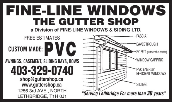 Gutter Shop The Ltd (403-329-0740) - Display Ad - 1256 3rd AVE., NORTH Serving Lethbridge For more than 30 years LETHBRIDGE, T1H 0J1 www.guttershop.ca a Division of FINE-LINE WINDOWS & SIDING LTD. FASCIA EAVESTROUGH SOFFIT (under the eaves) WINDOW CAPPING AWNINGS, CASEMENT, SLIDING BAYS, BOWS PVC ENERGY 403-329-0740 EFFICIENT WINDOWS SIDING