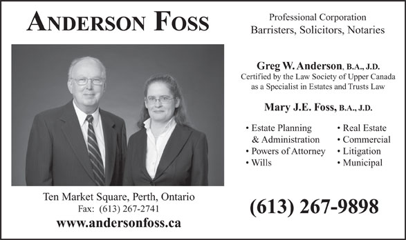 Anderson Foss Lawyers (613-267-9898) - Annonce illustrée======= - Professional Corporation ANDERSON FOSS Barristers, Solicitors, Notaries Greg W. Anderson B.A., J.D. Certified by the Law Society of Upper Canada as a Specialist in Estates and Trusts Law Mary J.E. Foss, B.A., J.D. Estate Planning Real Estate & Administration Commercial Powers of Attorney Litigation Wills Municipal Ten Market Square, Perth, Ontario Fax:  (613) 267-2741 (613) 267-9898 www.andersonfoss.ca