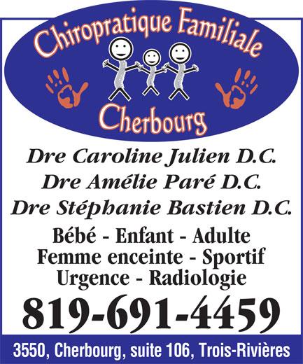 Chiropratique Familiale Cherbourg (819-691-4459) - Annonce illustrée======= - Dre Caroline Julien D.C. Dre Amélie Paré D.C. Dre Stéphanie Bastien D.C. enfant - adulte Bébé - Enfant - Adulte Femme enceinte - Sportif Urgence - Radiologie 819-691-4459 3550, Cherbourg, suite 106, Trois-Rivières