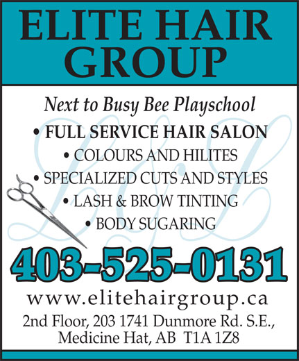 Elite Hair Group (403-527-0040) - Display Ad - ELITE HAIR GROUP Next to Busy Bee Playschool FULL SERVICE HAIR SALON COLOURS AND HILITES SPECIALIZED CUTS AND STYLES  SPECIAL LASH & BROW TINTING  LASH BODY SUGARING  B 403-525-0131 www.elitehairgroup.ca 2nd Floor, 203 1741 Dunmore Rd. S.E., Medicine Hat, AB  T1A 1Z8