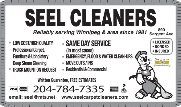Seel Carpet Cleaners Ltd (204-784-7335) - Annonce illustrée======= - INSURED EMERGENCY, FLOOD & WATER CLEAN-UPS Furniture & Upholstery MOVE OUTS / INS Deep Steam Cleaning Residential & Commercial TRUCK MOUNT ON REQUEST Written Guarantee, FREE ESTIMATES 204-784-7335 www.seelcarpetcleaners.com SEEL CLEANERS 890 Reliably serving Winnipeg & area since 1981 Sargent Ave LICENSED LOW COST/HIGH QUALITY SAME DAY SERVICE BONDED Professional Carpet, (in most cases)