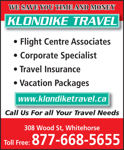 Klondike Travel (1-877-668-5655) - Annonce illustrée======= - WE SAVE YOU TIME AND MONEY KLONDIKE TRAVEL Flight Centre Associates Corporate Specialist Travel Insurance Vacation Packages www.klondiketravel.ca Call Us For all Your Travel Needs 308 Wood St, Whitehorse Toll Free: 877-668-5655