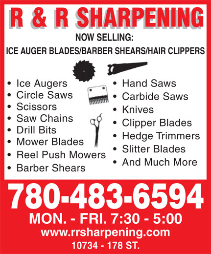 R & R Sharpening (780-483-6594) - Annonce illustrée======= - Knives  K Saw Chains Clipper Blades  C Drill Bits Hedge Trimmers  H Mower Bladeses Slitter Blades  S NOW SELLING: NOW SELLING: Ice Augers Hand Sawsers Hand Sa Circle SawsSaws Carbide Saws  Carbide Scissors ICE AUGER BLADES/BARBER SHEARS/HAIR CLIPPERSADES/BARBER SHEARS/HA Reel Push MowersMowers And Much More Barber Shears 780-483-6594 MON. - FRI. 7:30 - 5:00 www.rrsharpening.com 10734 - 178 ST. NOW SELLING: NOW SELLING: ICE AUGER BLADES/BARBER SHEARS/HAIR CLIPPERSADES/BARBER SHEARS/HA Ice Augers Hand Sawsers Hand Sa Circle SawsSaws Carbide Saws  Carbide Scissors Knives  K Saw Chains Clipper Blades  C Drill Bits Hedge Trimmers  H Mower Bladeses Slitter Blades  S Reel Push MowersMowers And Much More Barber Shears 780-483-6594 MON. - FRI. 7:30 - 5:00 www.rrsharpening.com 10734 - 178 ST.