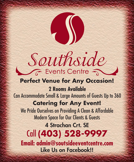 Southside Events Centre (403-528-9997) - Display Ad - Perfect Venue for Any Occasion! 2 Rooms Available Can Accommodate Small & Large Amounts of Guests Up to 360 Catering for Any Event! We Pride Ourselves on Providing A Clean & Affordable Modern Space for Our Clients & Guests 4 Strachan Crt. SE Call (403) 528-9997 Like Us on Facebook!!