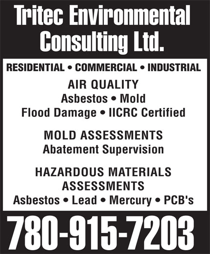 Tritec Environmental Consulting Ltd (780-915-7203) - Display Ad - AIR QUALITY Asbestos   Mold Flood Damage   IICRC Certified MOLD ASSESSMENTS Abatement Supervision HAZARDOUS MATERIALS ASSESSMENTS Asbestos   Lead   Mercury   PCB's 780-915-7203 Tritec Environmental Consulting Ltd. RESIDENTIAL   COMMERCIAL   INDUSTRIAL Tritec Environmental Consulting Ltd. RESIDENTIAL   COMMERCIAL   INDUSTRIAL AIR QUALITY Asbestos   Mold Flood Damage   IICRC Certified MOLD ASSESSMENTS Abatement Supervision HAZARDOUS MATERIALS ASSESSMENTS Asbestos   Lead   Mercury   PCB's 780-915-7203