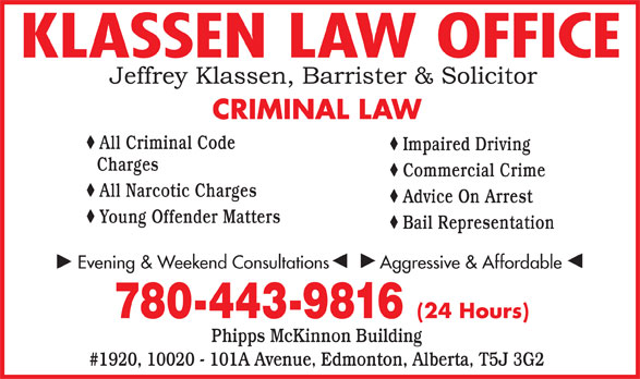 Klassen Law Office (780-413-8077) - Annonce illustrée======= - KLASSEN LAW OFFICE CRIMINAL LAW All Criminal Code Impaired Driving Charges Commercial Crime All Narcotic Charges Advice On Arrest Young Offender Matters Bail Representation Evening & Weekend Consultations          Aggressive & Affordable 780-443-9816 (24 Hours) Phipps McKinnon Building #1920, 10020 - 101A Avenue, Edmonton, Alberta, T5J 3G2 KLASSEN LAW OFFICE CRIMINAL LAW All Criminal Code Impaired Driving Charges Commercial Crime All Narcotic Charges Advice On Arrest Young Offender Matters Bail Representation Evening & Weekend Consultations          Aggressive & Affordable 780-443-9816 (24 Hours) Phipps McKinnon Building #1920, 10020 - 101A Avenue, Edmonton, Alberta, T5J 3G2