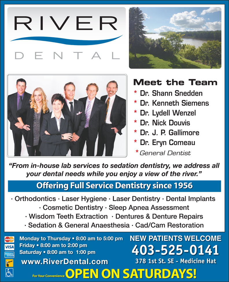 River Dental (403-526-5991) - Annonce illustrée======= - Meet the Team * Dr. Shann Snedden * Dr. Kenneth Siemens * Dr. Lydell Wenzel * Dr. Nick Douvis * Dr. J. P. Gallimore * Dr. Eryn Comeau General Dentist From in-house lab services to sedation dentistry, we address all your dental needs while you enjoy a view of the river. Offering Full Service Dentistry since 1956 · Orthodontics · Laser Hygiene · Laser Dentistry · Dental Implants · Cosmetic Dentistry · Sleep Apnea Assessment · Wisdom Teeth Extraction  · Dentures & Denture Repairs · Sedation & General Anaesthesia · Cad/Cam Restoration Monday to Thursday   8:00 am to 5:00 pm NEW PATIENTS WELCOME Friday   8:00 am to 2:00 pm Saturday   8:00 am to  1:00 pm 403-525-0141 378 1st St. SE - Medicine Hat www.RiverDental.com For Your Convenience OPEN ON SATURDAYS! Meet the Team * Dr. Shann Snedden * Dr. Kenneth Siemens * Dr. Lydell Wenzel * Dr. Nick Douvis * Dr. J. P. Gallimore * Dr. Eryn Comeau General Dentist From in-house lab services to sedation dentistry, we address all your dental needs while you enjoy a view of the river. Offering Full Service Dentistry since 1956 · Orthodontics · Laser Hygiene · Laser Dentistry · Dental Implants · Cosmetic Dentistry · Sleep Apnea Assessment · Wisdom Teeth Extraction  · Dentures & Denture Repairs · Sedation & General Anaesthesia · Cad/Cam Restoration Monday to Thursday   8:00 am to 5:00 pm NEW PATIENTS WELCOME Friday   8:00 am to 2:00 pm Saturday   8:00 am to  1:00 pm 403-525-0141 378 1st St. SE - Medicine Hat www.RiverDental.com For Your Convenience OPEN ON SATURDAYS!