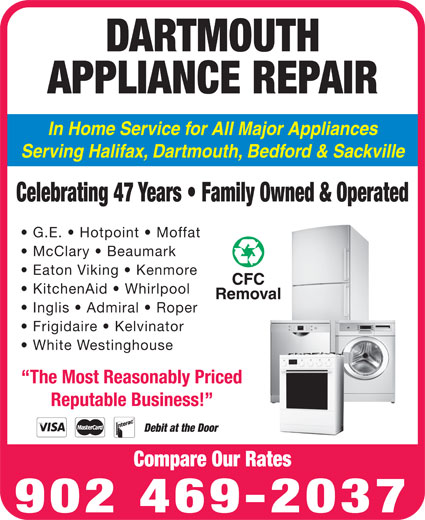 Dartmouth Appliance Repair (902-469-2037) - Display Ad - Inglis   Admiral   Roper Frigidaire   Kelvinator In Home Service for All Major Appliances Serving Halifax, Dartmouth, Bedford & Sackville Celebrating 47 Years   Family Owned & Operated G.E.   Hotpoint   Moffat McClary   Beaumark Eaton Viking   Kenmore KitchenAid   Whirlpool APPLIANCE REPAIR White Westinghouse The Most Reasonably Priced Reputable Business! Debit at the Door Compare Our Rates 902 469-2037 DARTMOUTH