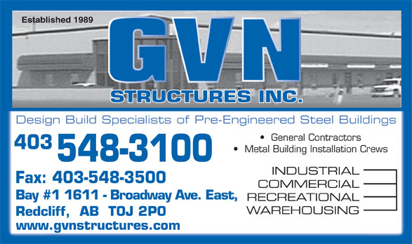 G V N Structures Inc (403-548-3100) - Display Ad - STRUCTURES INC. Design Build Specialists of Pre-Engineered Steel Buildings General Contractors 403 Metal Building Installation Crews 548-3100 INDUSTRIAL Fax: 403-548-3500 COMMERCIAL Bay #1 1611 - Broadway Ave. East, RECREATIONAL WAREHOUSING Redcliff,  AB  T0J 2P0 www.gvnstructures.com Established 1989