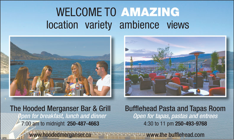 The Penticton Lakeside Resort Catering (250-493-8221) - Annonce illustrée======= - www.hoodedmerganser.ca www.the bufflehead.com WELCOME TO AMAZING locationvarietyambienceviews The Hooded Merganser Bar & Grill Bufflehead Pasta and Tapas RoomThe Hooded Merganser Bar & Grill Open for breakfast, lunch and dinner Open for tapas, pastas and entrees 7:00 am to midnight 250-487-4663 4:30 to 11 pm 250-493-9768