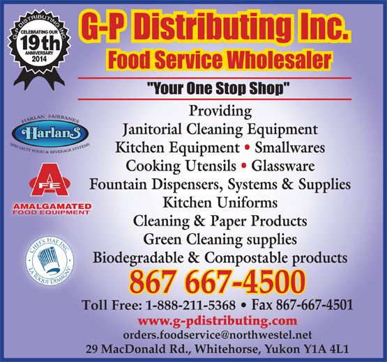 G-P Distributing Inc (867-667-4500) - Annonce illustrée======= - 19 2014 Providing Janitorial Cleaning Equipment Kitchen Equipment   Smallwares Cooking Utensils   Glassware Fountain Dispensers, Systems & Supplies Kitchen Uniforms Cleaning & Paper Products Green Cleaning supplies Biodegradable & Compostable products 867 667-4500 Toll Free: 1-888-211-5368   Fax 867-667-4501 www.g-pdistributing.com 29 MacDonald Rd., Whitehorse, Yukon Y1A 4L1