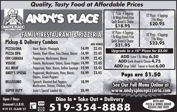 "Andy's Place (519-354-8888) - Annonce illustrée======= - BELLISSIMO - Spinach, Roasted Red Peppers, 18.99 See Our Full Menu Online at Mushrooms, Onions, Chicken, Feta See Our Full Menu Online at Quality, Tasty Food at Affordable Prices 12"" Pizza - 4 Toppings SUPER DUTY - Andy's Special Loaded Up 20.99 www.andysplacepizzeria.com Open 7 Days Dine In   Take Out   Delivery WITH ANY PIZZA & WINGS ORDER Licensed L.L.B.O. RECEIVE FREE FRIES 419 ST. CLAIR ST 519-354-8888 PIZZA, WINGS & PANZEROTT 14"" Pizza - 4 Toppings FAMILY RESTAURANT & PIZZERIAFAMILY RESTAURANT & PIZZERIAFF 1 lb Wings French Fries 2 lbs Wings Garlic Bread & Cheese Pickup & Delivery Combos $23.95 ADD WINGS $21.95 14.99 22.45 PIZZALOHA - Ham, Bacon, Pineapple 16.99 23.45 ANDY S SPECIAL Upgrade to a 16  Pizza for $3.00 14.99 - Pepperoni, Mushrooms, Ham, Bacon, 22.45 PIZZA OPA - Tomato, Black Olives, Feta Cheese, Onions ADD Extra 1 lb. Wings 6.50 14.99 22.45 OH! CANADA - Pepperoni, Mushrooms, Bacon ADD Garlic Bread & Cheese 4.75 14.99 22.45 VEGGIE - Tomato, Mushrooms, Onions, Green Peppers ADD Large Salad - Caesar or Greek 6.00 15.99 23.45 ALL MEAT - Pepperoni, Ham, Bacon, Italian Sausage Pops are $1.50 Onions, Green Peppers 1 lb Wings French Fries 2 lbs Wings Garlic Bread & Cheese $20.95 $18.95"