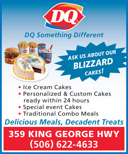 Dairy Queen Brazier (506-622-4633) - Display Ad - DQ Something Different ASK US ABOUT OURBLIZZARDCAKES Traditional Combo Meals Ice Cream Cakes Personalized & Custom Cakes ready within 24 hours Special event Cakes Delicious Meals, Decadent Treats 359 KING GEORGE HWY 506 622-4633