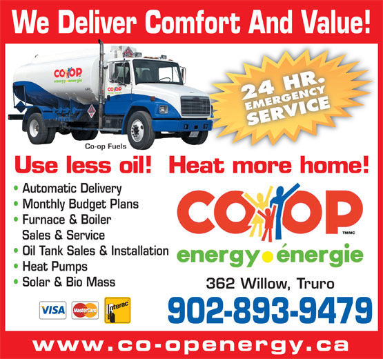 Co-op Fuels (902-893-9479) - Display Ad - We Deliver Comfort And Value! 24 HR.EMERGENCYSERVICE Co-op Fuels Use less oil!  Heat more home! Automatic Delivery Monthly Budget Plans Furnace & Boiler Sales & Service Oil Tank Sales & Installation Heat Pumps Solar & Bio Mass 362 Willow, Truro 902-893-9479 www.co-openergy.ca