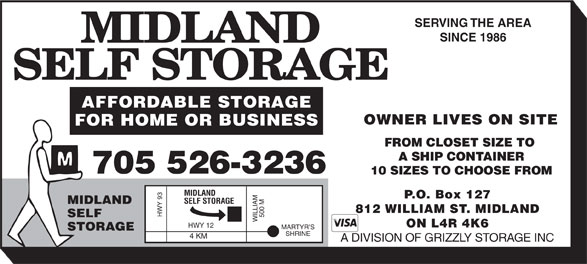 Midland Self Storage (705-526-3236) - Display Ad - SERVING THE AREA SINCE 1986 AFFORDABLE STORAGE OWNER LIVES ON SITE FOR HOME OR BUSINESS FROM CLOSET SIZE TO A SHIP CONTAINER 705 526-3236 10 SIZES TO CHOOSE FROM MIDLAND P.O. Box 127 SELF STORAGE MIDLAND 812 WILLIAM ST. MIDLAND HWY 93 SELF 500 M WILLIAM ON L4R 4K6 HWY 12 MARTYR S STORAGE SHRINE 4 KM A DIVISION OF GRIZZLY STORAGE INC
